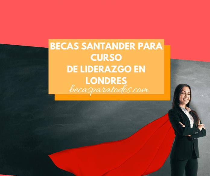 Becas Santander para curso de liderazgo international en Londres