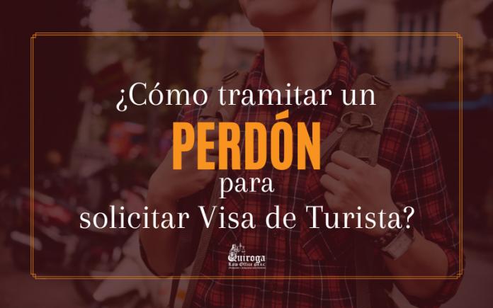 ¿ Cómo tramitar un Perdón para solicitar Visa de Turista?