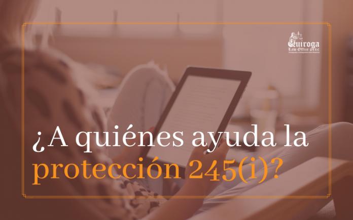 ¿ A quiénes ayuda la protección 245( i)?