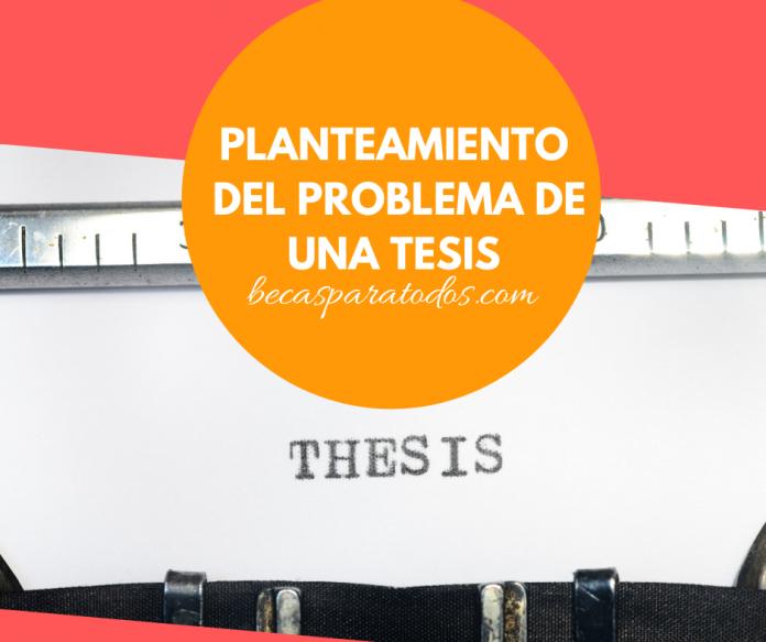 Cómo realizar el planteamiento de problema en tu tesis