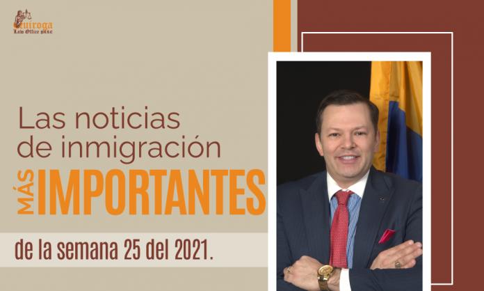 Las noticias de inmigración más importantes de la semana 25 del 2021